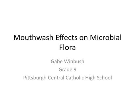 Mouthwash Effects on Microbial Flora Gabe Winbush Grade 9 Pittsburgh Central Catholic High School.