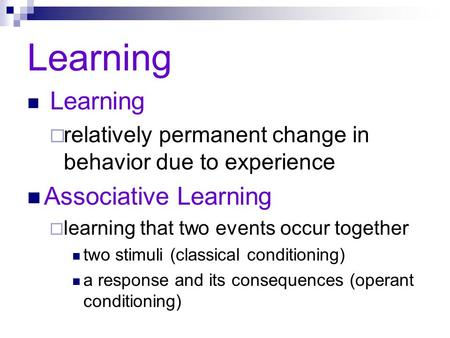 Learning  relatively permanent change in behavior due to experience Associative Learning  learning that two events occur together two stimuli (classical.