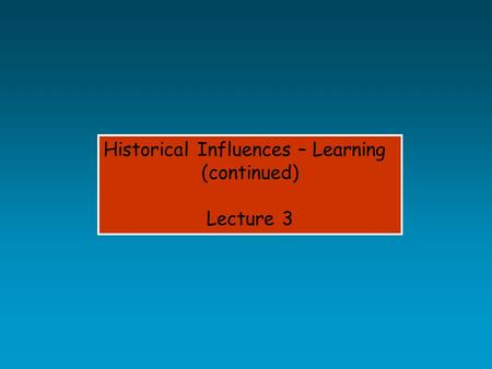Historical Influences – Learning (continued) Lecture 3.