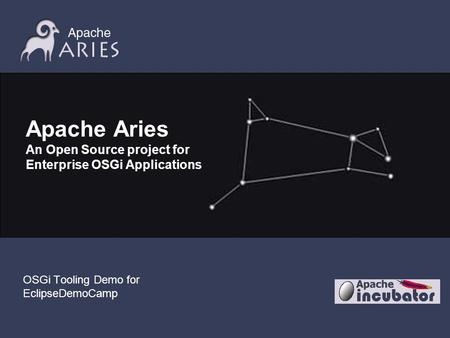 Apache Aries An Open Source project for Enterprise OSGi Applications OSGi Tooling Demo for EclipseDemoCamp.