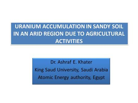 URANIUM ACCUMULATION IN SANDY SOIL IN AN ARID REGION DUE TO AGRICULTURAL ACTIVITIES Dr. Ashraf E. Khater King Saud University, Saudi Arabia Atomic Energy.