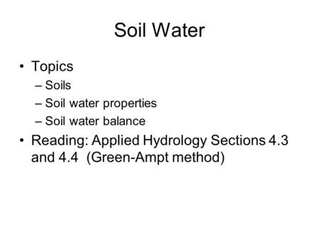 Soil Water Topics –Soils –Soil water properties –Soil water balance Reading: Applied Hydrology Sections 4.3 and 4.4 (Green-Ampt method)