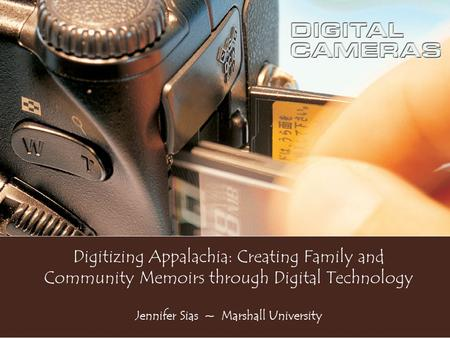 Digitizing Appalachia: Creating Family and Community Memoirs through Digital Technology Jennifer Sias ~ Marshall University.