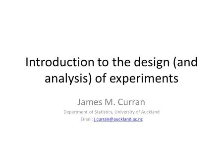 Introduction to the design (and analysis) of experiments James M. Curran Department of Statistics, University of Auckland