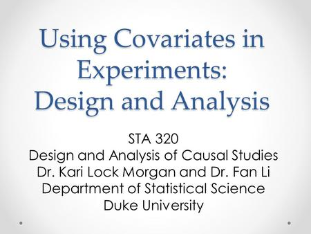 Using Covariates in Experiments: Design and Analysis STA 320 Design and Analysis of Causal Studies Dr. Kari Lock Morgan and Dr. Fan Li Department of Statistical.
