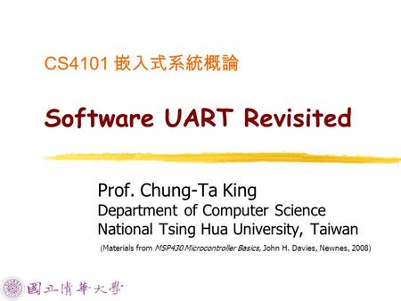 CS4101 嵌入式系統概論 Software UART Revisited Prof. Chung-Ta King Department of Computer Science National Tsing Hua University, Taiwan ( Materials from MSP430.
