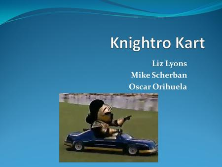 Liz Lyons Mike Scherban Oscar Orihuela. What Is Knightro Kart? An interactive, Android controlled vehicle race system consisting of two independent cars.