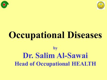 Occupational Diseases by Dr. Salim Al-Sawai Head of Occupational HEALTH.