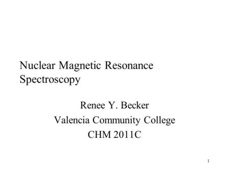 1 Nuclear Magnetic Resonance Spectroscopy Renee Y. Becker Valencia Community College CHM 2011C.