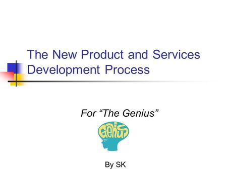 "The New Product and Services Development Process By SK For ""The Genius"""