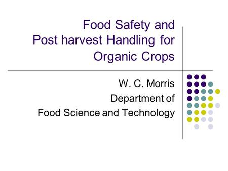 Food Safety and Post harvest Handling for Organic Crops W. C. Morris Department of Food Science and Technology.