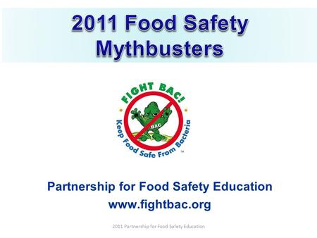Partnership for Food Safety Education www.fightbac.org 2011 Partnership for Food Safety Education.