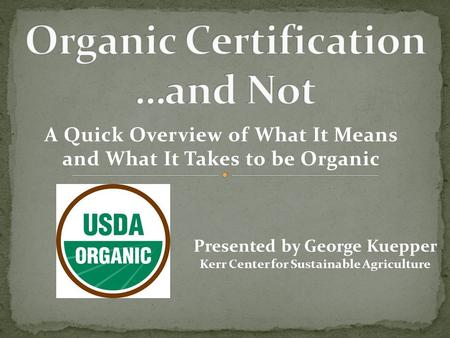 A Quick Overview of What It Means and What It Takes to be Organic Presented by George Kuepper Kerr Center for Sustainable Agriculture.