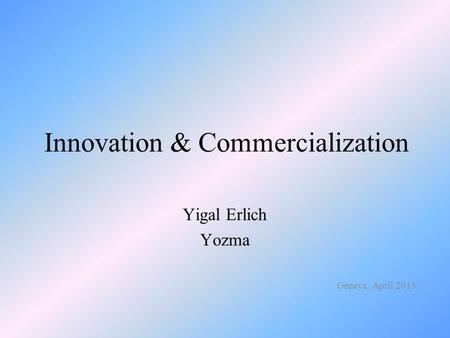 Innovation & Commercialization Yigal Erlich Yozma Genève, April 2013.
