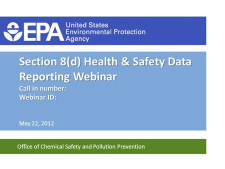 Office of Chemical Safety and Pollution Prevention Section 8(d) Health & Safety Data Reporting Webinar Call in number: Webinar ID: May 22, 2012.