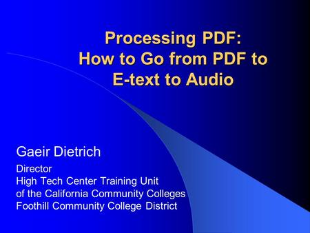 Processing PDF: How to Go from PDF to E-text to Audio Gaeir Dietrich Director High Tech Center Training Unit of the California Community Colleges Foothill.