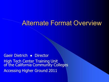 Alternate Format Overview Gaeir Dietrich ● Director High Tech Center Training Unit of the California Community Colleges Accessing Higher Ground 2011.