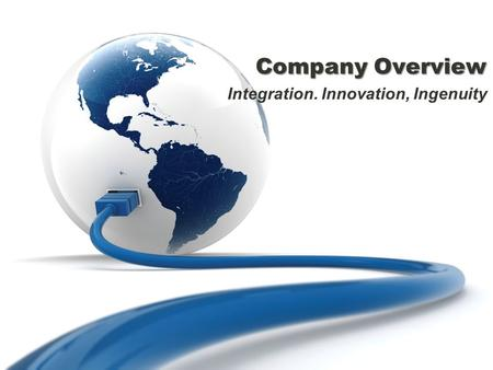 Company Overview Integration. Innovation, Ingenuity.