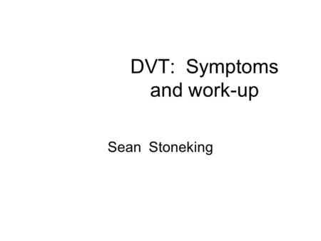 DVT: Symptoms and work-up Sean Stoneking. DVT Epidemilogy Approximately 600,0000 new cases of DVT each year 50% in hospitalized patients or nursing home.