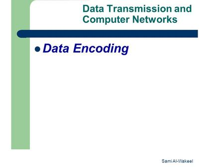 Sami Al-Wakeel 1 Data Transmission and Computer Networks Data Encoding.