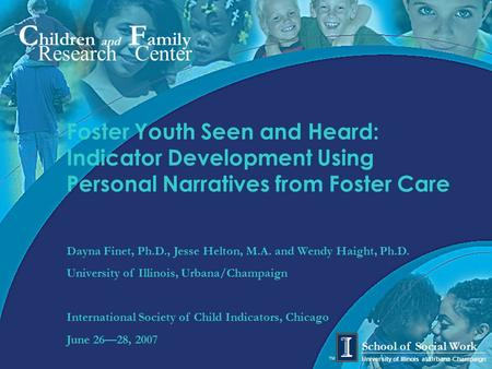 C hildren and F amily Research Center University of Illinois at Urbana-Champaign School of Social Work TM Foster Youth Seen and Heard: Indicator Development.