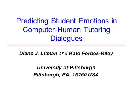Predicting Student Emotions in Computer-Human Tutoring Dialogues Diane J. Litman and Kate Forbes-Riley University of Pittsburgh Pittsburgh, PA 15260 USA.
