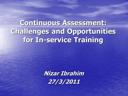 Continuous Assessment: Challenges and Opportunities for In-service Training Nizar Ibrahim 27/3/2011.