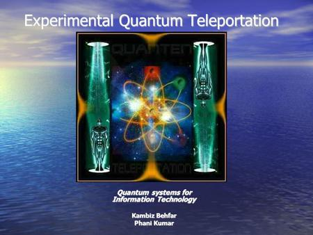 Experimental Quantum Teleportation Quantum systems for Information Technology Kambiz Behfar Phani Kumar.