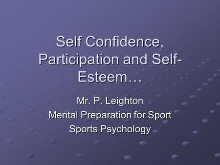 Self Confidence, Participation and Self- Esteem… Mr. P. Leighton Mental Preparation for Sport Sports Psychology.