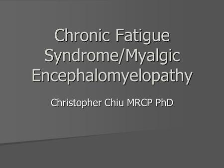 Chronic Fatigue Syndrome/Myalgic Encephalomyelopathy Christopher Chiu MRCP PhD.
