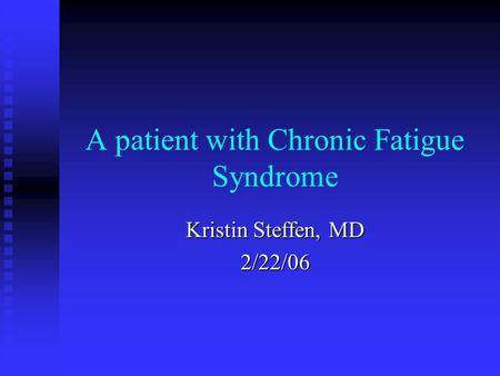 A patient with Chronic Fatigue Syndrome Kristin Steffen, MD 2/22/06.