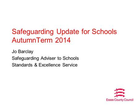 Safeguarding Update for Schools AutumnTerm 2014 Jo Barclay Safeguarding Adviser to Schools Standards & Excellence Service.