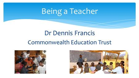 Dr Dennis Francis Commonwealth Education Trust Being a Teacher.