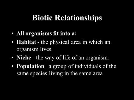 Biotic Relationships All organisms fit into a: Habitat - the physical area in which an organism lives. Niche - the way of life of an organism. Population.
