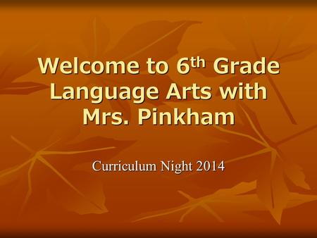 Welcome to 6 th Grade Language Arts with Mrs. Pinkham Curriculum Night 2014.