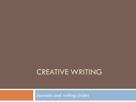 CREATIVE WRITING Journals and writing circles. Journals  What is a journal?  A place… for you to record ideas, observations, and perspective, to express.