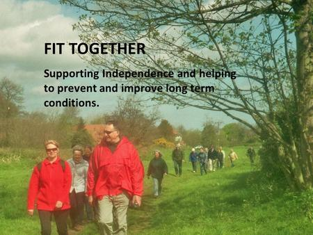 FIT TOGETHER Supporting Independence and helping to prevent and improve long term conditions.