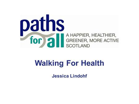 Walking For Health Jessica Lindohf. Paths For All Paths for All is a national charity promoting walking for health and the development of multi- use path.