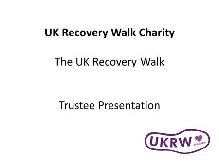 UK Recovery Walk Charity The UK Recovery Walk Trustee Presentation.