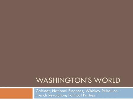 WASHINGTON'S WORLD Cabinet; National Finances; Whiskey Rebellion; French Revolution; Political Parties.