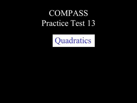 COMPASS Practice Test 13 Quadratics. This slide presentation will focus on quadratics. Quadratics will always have a variable raised to the second power,