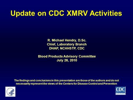 Update on CDC XMRV Activities R. Michael Hendry, D.Sc. Chief, Laboratory Branch DHAP, NCHHSTP, CDC Blood Products Advisory Committee July 26, 2010 The.