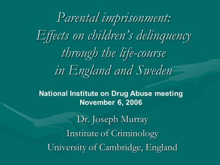 Parental imprisonment: Effects on children's delinquency through the life-course in England and Sweden Dr. Joseph Murray Institute of Criminology University.
