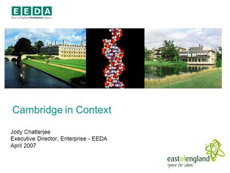 Cambridge in Context Jody Chatterjee Executive Director, Enterprise - EEDA April 2007.