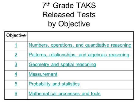 7 th Grade TAKS Released Tests by Objective Objective 1Numbers, operations, <strong>and</strong> quantitative reasoning 2Patterns, relationships, <strong>and</strong> algebraic reasoning.