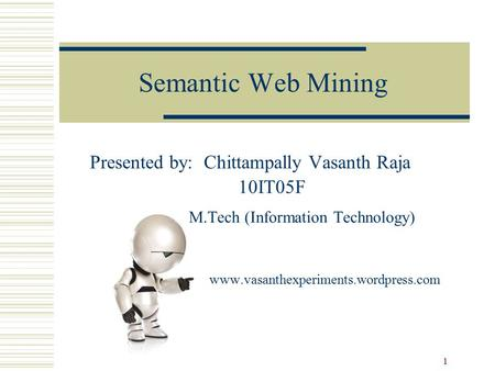 1 Semantic Web Mining Presented by: Chittampally Vasanth Raja 10IT05F M.Tech (Information Technology) www.vasanthexperiments.wordpress.com.