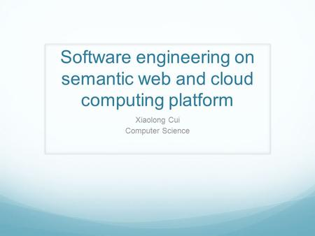 Software engineering on semantic web and cloud computing platform Xiaolong Cui Computer Science.