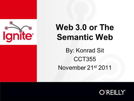 Web 3.0 or The Semantic Web By: Konrad Sit CCT355 November 21 st 2011.