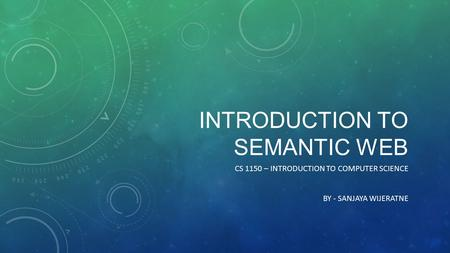 INTRODUCTION TO SEMANTIC WEB CS 1150 – INTRODUCTION TO COMPUTER SCIENCE BY - SANJAYA WIJERATNE.