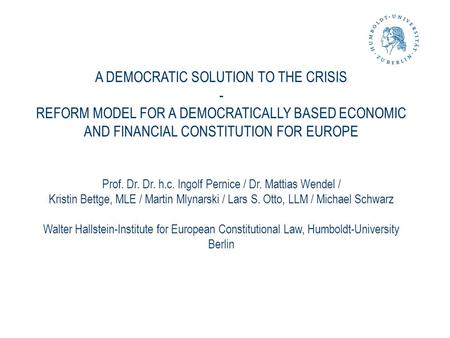 A DEMOCRATIC SOLUTION TO THE CRISIS - REFORM MODEL FOR A DEMOCRATICALLY BASED ECONOMIC AND FINANCIAL CONSTITUTION FOR EUROPE Prof. Dr. Dr. h.c. Ingolf.